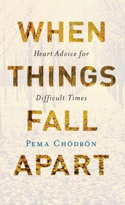 When Things Fall Apart: Heart Advice for Difficult Times - Chodron, Pema