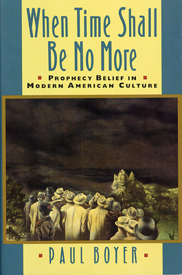 When Time Shall Be No More: Prophecy Belief in Modern American Culture - Boyer, Paul