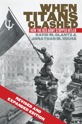 When Titans Clashed: How the Red Army Stopped Hitler - Glantz, David M, and House, Jonathan M