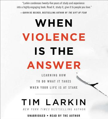When Violence Is the Answer: Learning How to Do What It Takes When Your Life Is at Stake - Author (Read by), and Larkin, Tim