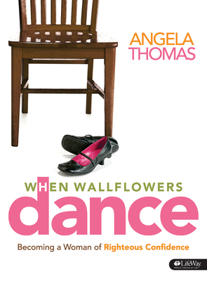 When Wallflowers Dance: Becoming a Woman of Righteous Confidence - Thomas, Angela