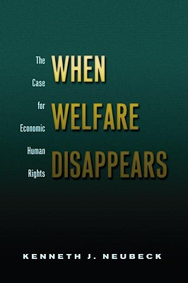 When Welfare Disappears: The Case for Economic Human Rights - Neubeck, Kenneth J