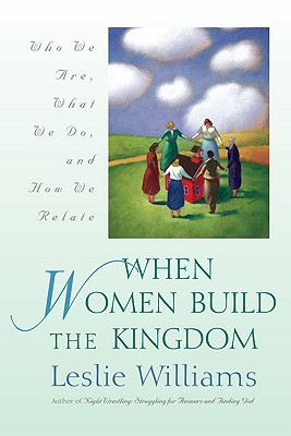 When Women Build the Kingdom: Who We Are, What We Do, and How We Relate - Williams, Leslie, Mrs.