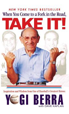 When You Come to a Fork in the Road, Take It!: Inspiration and Wisdom from One of Baseball's Greatest Heroes - Berra, Yogi, and Kaplan, Dave