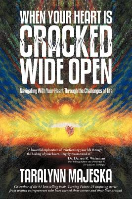 When Your Heart Is Cracked Wide Open: Navigating with Your Heart Through the Challenges of Life - Majeska, Taralynn