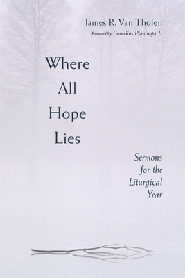 Where All Hope Lies: Sermons for the Liturgical Year - Van Tholen, James R, and Dykstra-Poel, Susan (Editor), and Vanderzwan, Eileen Borduin (Editor)