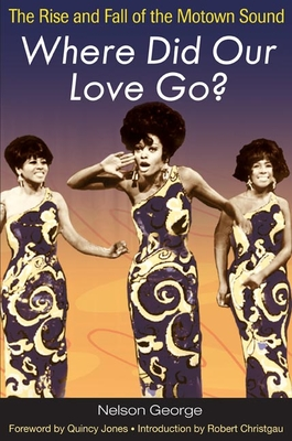 Where Did Our Love Go?: The Rise and Fall of the Motown Sound - George, Nelson, and Jones, Quincy (Foreword by)