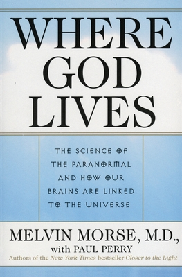Where God Lives: The Science of the Paranormal and How Our Brains Are Linked to the Universe - Morse, Melvin, M.D.