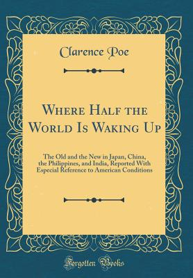 Where Half the World Is Waking Up: The Old and the New in Japan, China, the Philippines, and India, Reported with Especial Reference to American Conditions (Classic Reprint) - Poe, Clarence