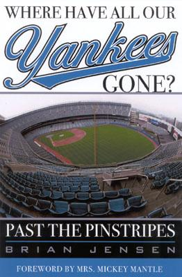 Where Have All Our Yankees Gone?: Past the Pinstripes - Jensen, Brian