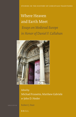 Where Heaven and Earth Meet: Essays on Medieval Europe in Honor of Daniel F. Callahan - Frassetto, Michael (Editor), and Hosler, John (Editor), and Gabriele, Matthew (Editor)