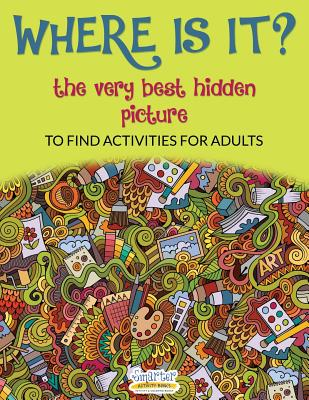 Where Is It? the Very Best Hidden Picture to Find Activities for Adults - Smarter Activity Books