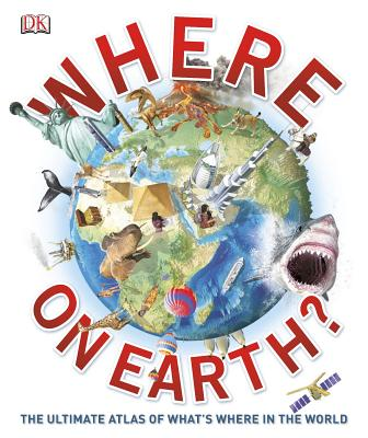 Where on Earth?: The Ultimate Atlas of What's Where in the World - DK