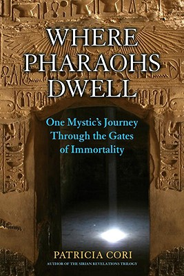 Where Pharaohs Dwell: One Mystic's Journey Through the Gates of Immortality - Cori, Patricia, and Mehler, Stephen (Foreword by)