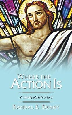 Where the Action Is: A Study of Acts 5 to 8 - Denny, Randal Earl