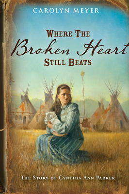 Where the Broken Heart Still Beats: The Story of Cynthia Ann Parker - Meyer, Carolyn