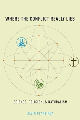 Where the Conflict Really Lies: Science, Religion, and Naturalism - Plantinga, Alvin
