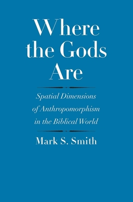 Where the Gods Are: Spatial Dimensions of Anthropomorphism in the Biblical World - Smith, Mark S