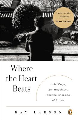 Where the Heart Beats: John Cage, Zen Buddhism, and the Inner Life of Artists - Larson, Kay