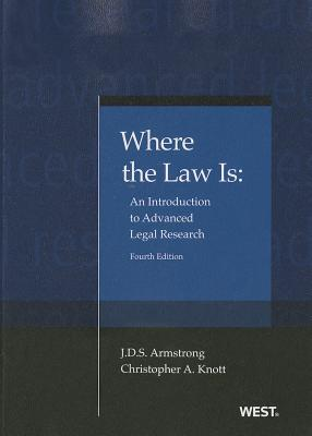 Where the Law is: An Introduction to Advanced Legal Research - Armstrong, J. D. S., and Knott, Christopher