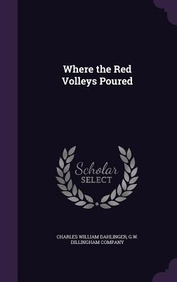 Where the Red Volleys Poured - Dahlinger, Charles William, and G W Dillingham Company (Creator)