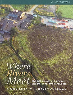 Where the Rivers Meet: The Archaeology of Catholme and the Trent-Tame Confluence - Buteux, Simon, and Chapman, Henry