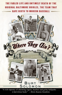 Where They Ain't: The Fabled Life and Untimely Death of the Original Baltimore Orioles, the Team That Gave Birth to Modern Baseball - Solomon, Burt