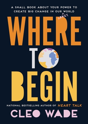 Where to Begin: A Small Book about Your Power to Create Big Change in Our Crazy World - Wade, Cleo