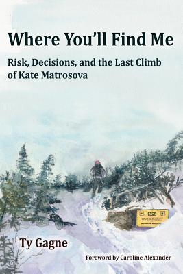 Where You'll Find Me: Risk, Decisions, and the Last Climb of Kate Matrosova - Gagne, Ty