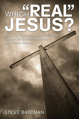 """Which """"Real"""" Jesus?: Jonathan Edwards, Benjamin Franklin, and the Early American Roots of the Current Debate - Bateman, Steve"""