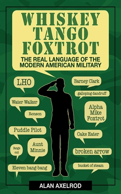 Whiskey Tango Foxtrot: The Real Language of the Modern American Military - Axelrod, Alan, PH.D.