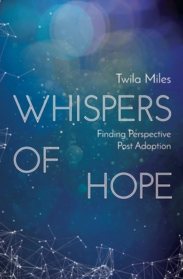 Whispers of Hope: Finding Perspective Post Adoption - Miles, Twila