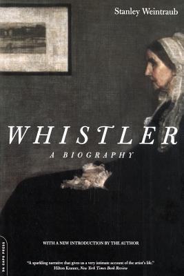 Whistler: A Biography - Weintraub, Stanley