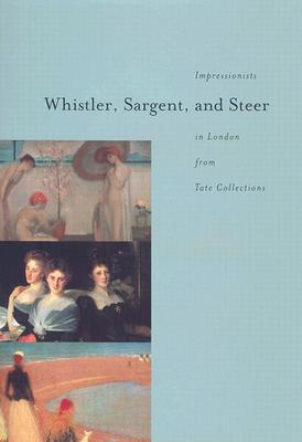 Whistler, Sargent, and Steer: Impressionists in London from Tate Collections - Tate Britain, and Jenkins, David Fraser, and Berman, Avis