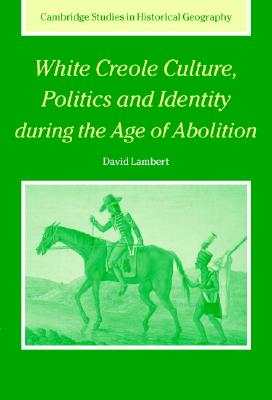 White Creole Culture, Politics and Identity During the Age of Abolition - Lambert, David, Mr.