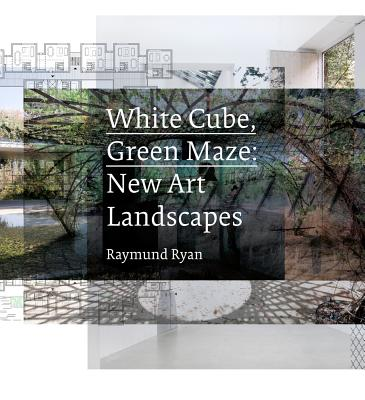 White Cube, Green Maze: New Art Landscapes - Ryan, Raymund, and Baan, Iwan (Photographer), and O'Doherty, Brian
