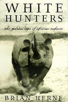 White Hunters: The Golden Age of African Safaris - Herne, Brian, and Whitfield, Robert (Read by)