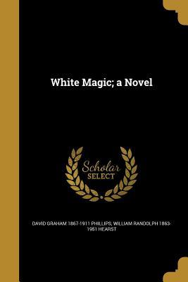 White Magic; A Novel - Phillips, David Graham 1867-1911, and Hearst, William Randolph 1863-1951