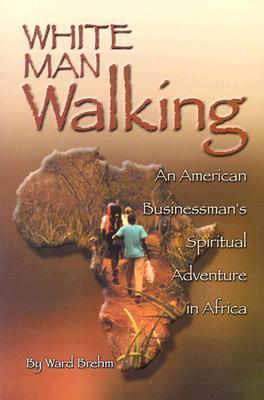 White Man Walking: An American Businessman; S Spiritual Adventure in Africa - Brehm, Ward