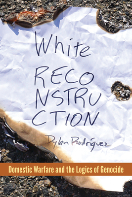 White Reconstruction: Domestic Warfare and the Logics of Genocide - Rodríguez, Dylan