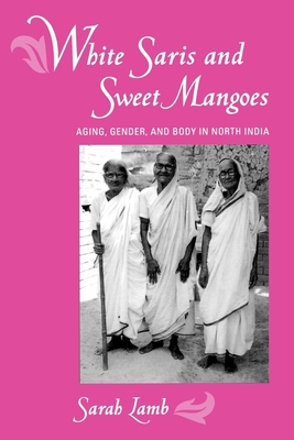 White Saris and Sweet Mangoes: Aging, Gender, and Body in North India - Lamb, Sarah