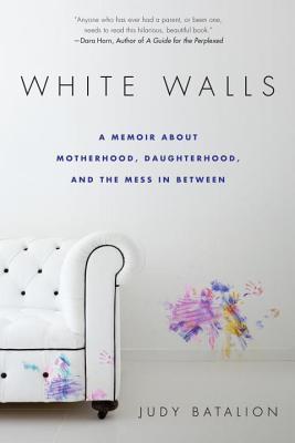 White Walls: A Memoir about Motherhood, Daughterhood, and the Mess in Between - Batalion, Judy