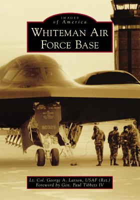 Whiteman Air Force Base - Larson Usaf (Ret), Lt Col George a, and Tibbets IV, General Paul (Foreword by)
