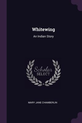 Whitewing: An Indian Story - Chamberlin, Mary Jane