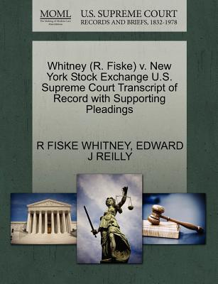 Whitney (R. Fiske) V. New York Stock Exchange U.S. Supreme Court Transcript of Record with Supporting Pleadings - Whitney, R Fiske, and Reilly, Edward J