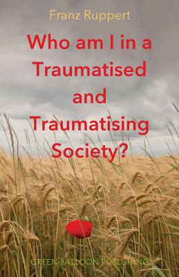 Who am I in a traumatised and traumatising society? - Ruppert, Franz, and Broughton, Vivian (Editor)