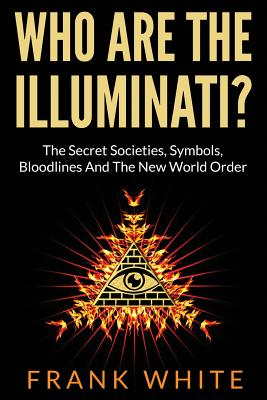 Who Are the Illuminati? the Secret Societies, Symbols, Bloodlines and the New World Order - White, Frank