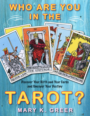 Who Are You in the Tarot?: Discover Your Birth and Year Cards and Uncover Your Destiny - Greer, Mary K