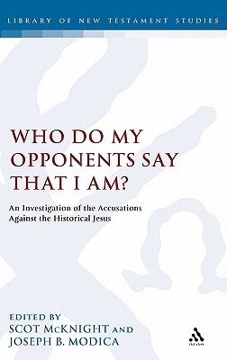 Who Do My Opponents Say That I Am?: An Investigation of the Accusations Against the Historical Jesus - McKnight, Scot (Editor), and Modica, Joseph B (Editor)