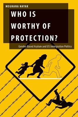 Who Is Worthy of Protection?: Gender-Based Asylum and U.S. Immigration Politics - Nayak, Meghana
